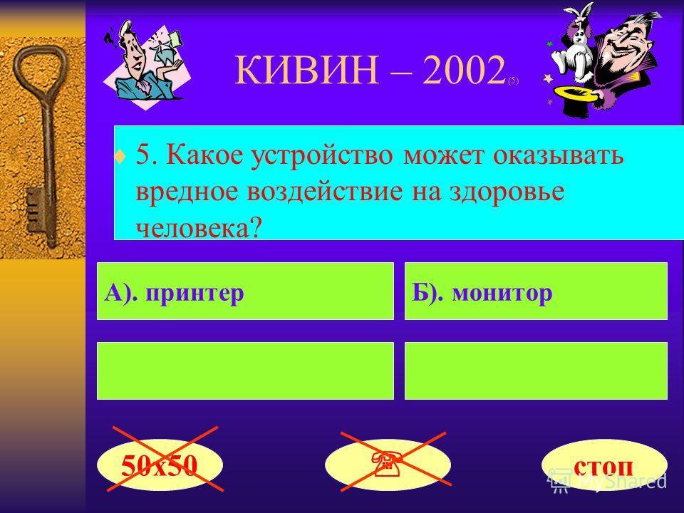КИВИН – 2002 (5) 5. Какое устройство может оказывать вредное воздействие на здоровье человека? А). принтерБ). монитор 50х50 стоп