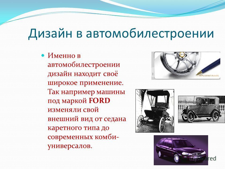 Дизайн в автомобилестроении Именно в автомобилестроении дизайн находит своё широкое применение. Так например машины под маркой FORD изменяли свой внешний вид от седана каретного типа до современных комби- универсалов.