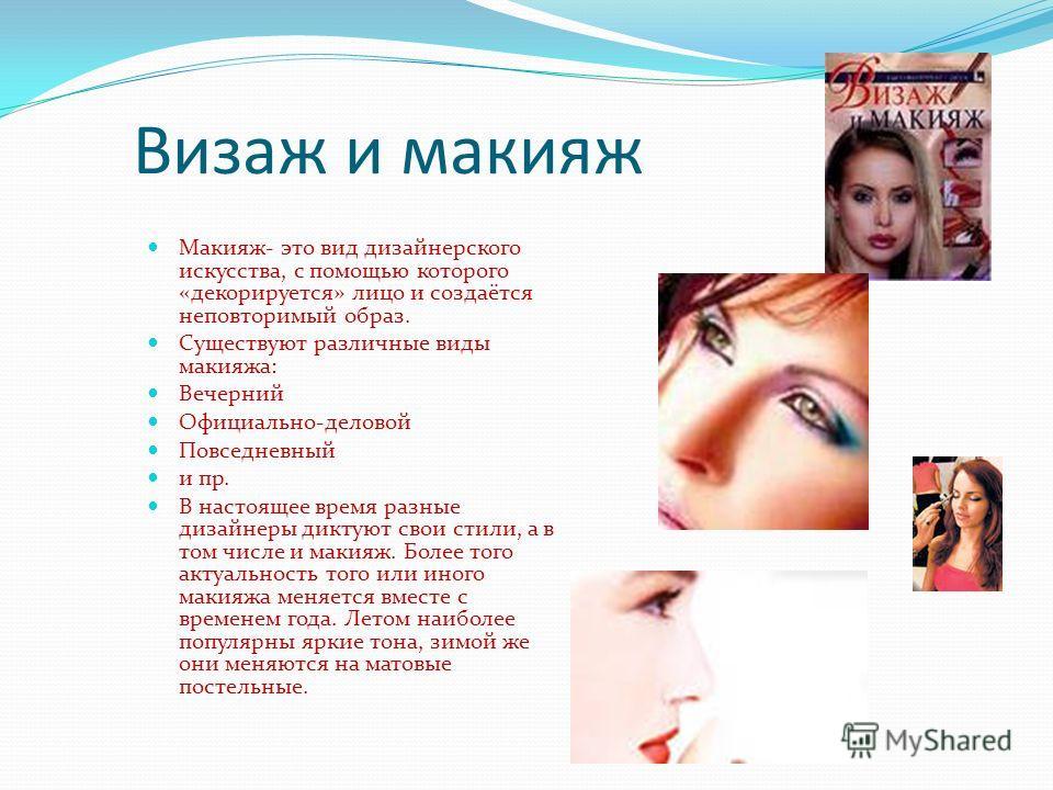 Визаж и макияж Макияж- это вид дизайнерского искусства, с помощью которого «декорируется» лицо и создаётся неповторимый образ. Существуют различные виды макияжа: Вечерний Официально-деловой Повседневный и пр. В настоящее время разные дизайнеры диктую