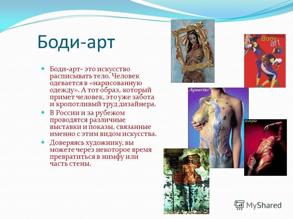 Боди-арт Боди-арт- это искусство расписывать тело. Человек одевается в «нарисованную одежду». А тот образ, который примет человек, это уже забота и кропотливый труд дизайнера. В России и за рубежом проводятся различные выставки и показы, связанные им