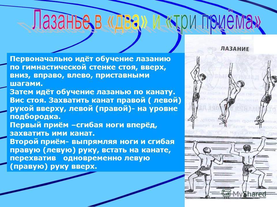 Первоначально идёт обучение лазанию по гимнастической стенке стоя, вверх, вниз, вправо, влево, приставными шагами. Затем идёт обучение лазанью по канату. Вис стоя. Захватить канат правой ( левой) рукой вверху, левой (правой)- на уровне подбородка. Пе