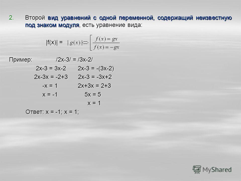 2.Второй вид уравнений с одной переменной, содержащий неизвестную под знаком модуля, есть уравнение вида: |f(x)| = |f(x)| = Пример: /2x-3/ = /3x-2/ 2x-3 = 3x-2 2x-3 = -(3x-2) 2x-3 = 3x-2 2x-3 = -(3x-2) 2x-3x = -2+3 2x-3 = -3x+2 2x-3x = -2+3 2x-3 = -3