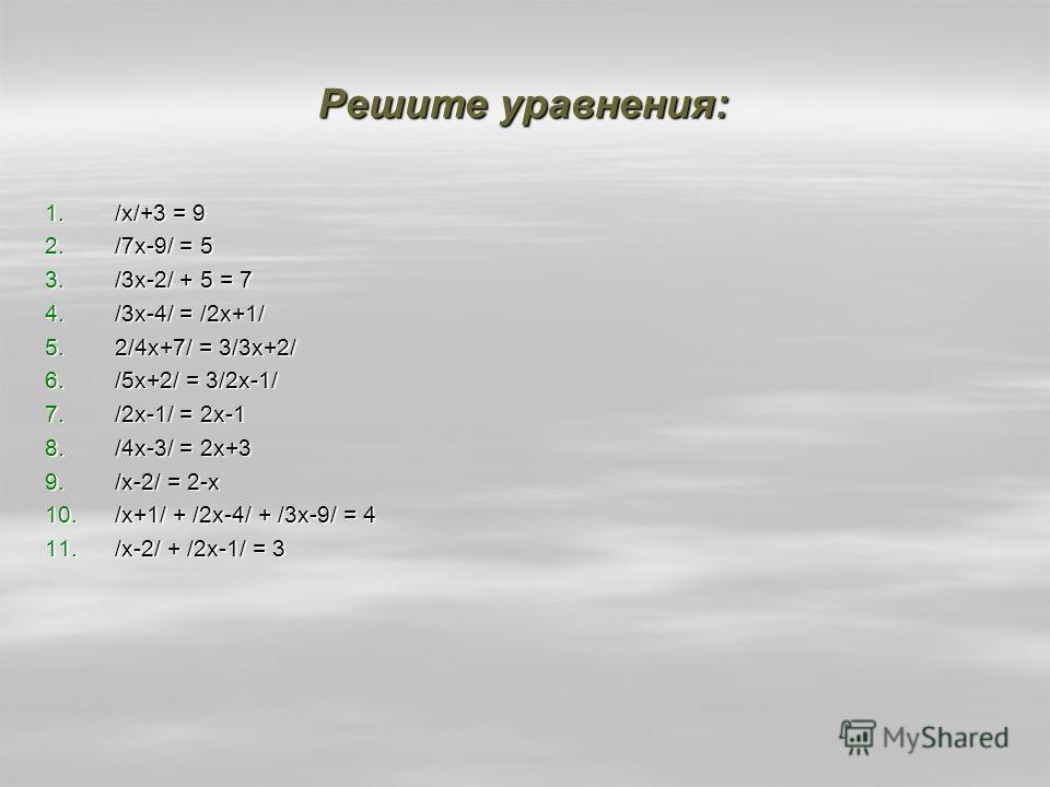 Решите уравнения: 1./х/+3 = 9 2./7х-9/ = 5 3./3х-2/ + 5 = 7 4./3х-4/ = /2х+1/ 5.2/4х+7/ = 3/3х+2/ 6./5х+2/ = 3/2х-1/ 7./2х-1/ = 2х-1 8./4х-3/ = 2х+3 9./х-2/ = 2-х 10./х+1/ + /2х-4/ + /3х-9/ = 4 11./х-2/ + /2х-1/ = 3