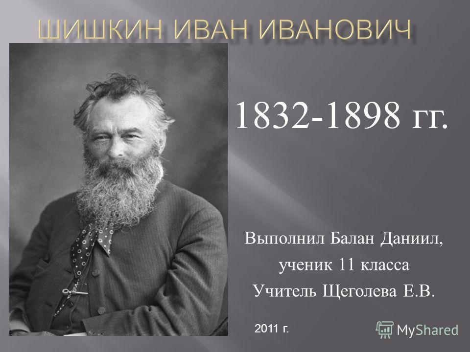 Выполнил Балан Даниил, ученик 11 класса Учитель Щеголева Е. В. 1832-1898 гг. 2011 г.