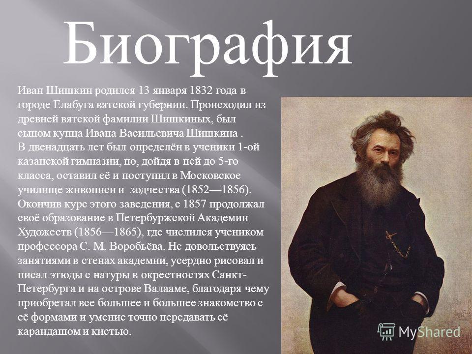 Биография Иван Шишкин родился 13 января 1832 года в городе Елабуга вятской губернии. Происходил из древней вятской фамилии Шишкиных, был сыном купца Ивана Васильевича Шишкина. В двенадцать лет был определён в ученики 1-ой казанской гимназии, но, дойд