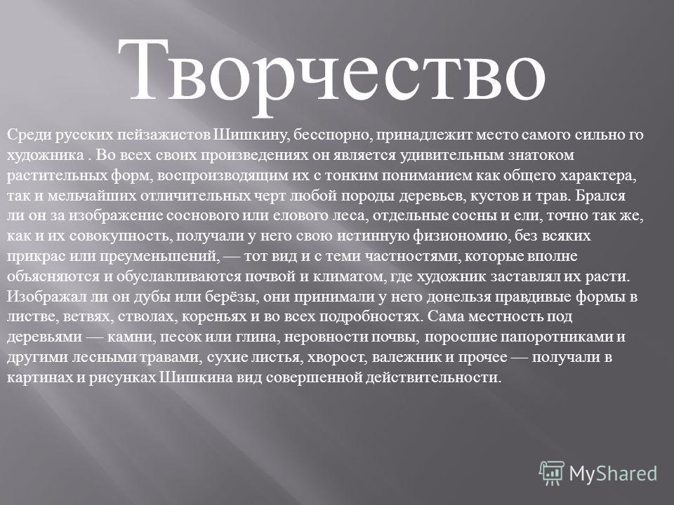 Творчество Среди русских пейзажистов Шишкину, бесспорно, принадлежит место самого сильно го художника. Во всех своих произведениях он является удивительным знатоком растительных форм, воспроизводящим их с тонким пониманием как общего характера, так и