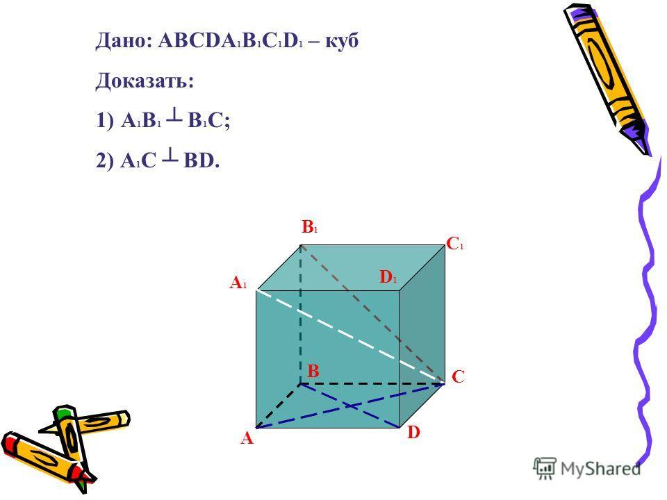 А А1А1 В В1В1 С С1С1 D D1D1 Дано: ABCDA 1 B 1 C 1 D 1 – куб Доказать: 1)А 1 В 1 В 1 С; 2) А 1 С ВD.