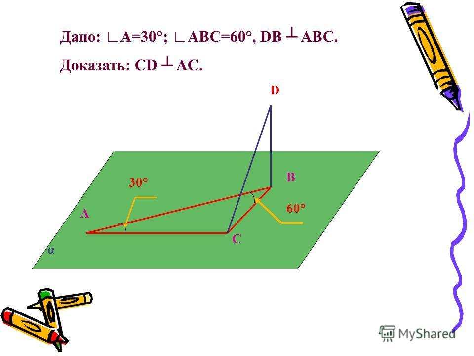 α А В С D 30° 60° Дано: А=30°; АВС=60°, DB ABC. Доказать: CD AC.