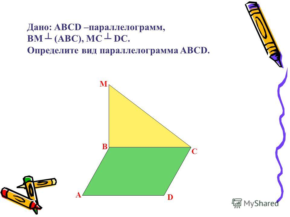 B С D A М Дано: ABCD –параллелограмм, ВM (ABC), МС DC. Определите вид параллелограмма ABCD.