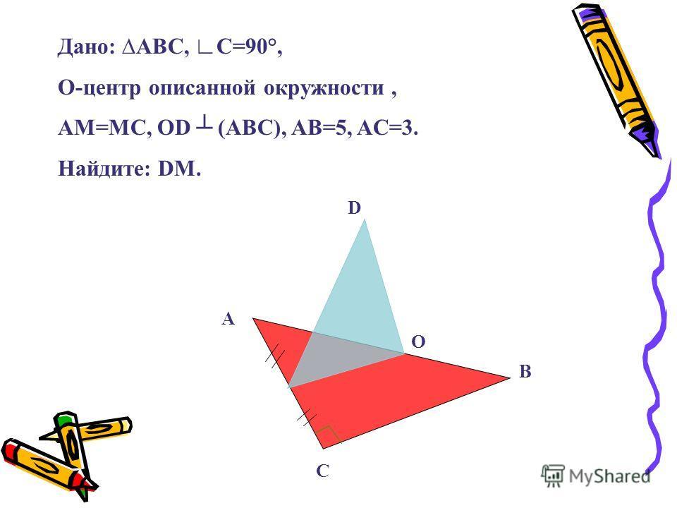 В С А О D Дано: ABC, C=90°, O-центр описанной окружности, AM=MC, OD (ABC), AB=5, AC=3. Найдите: DM.