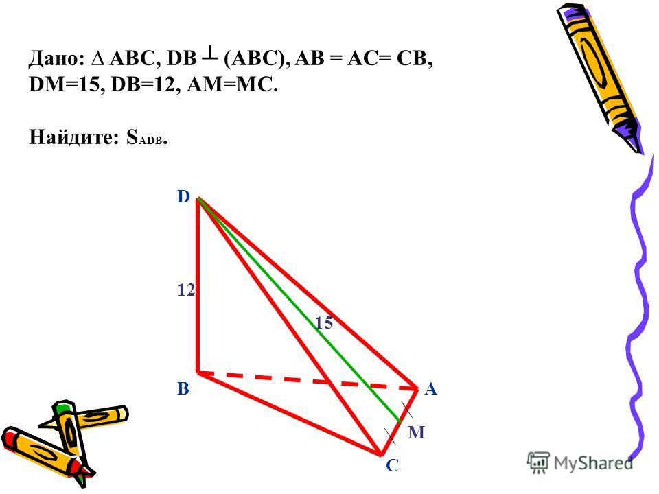 D C BA М 15 12 Дано: ABC, DВ (ABC), AB = AC= CB, DМ=15, DВ=12, АМ=МС. Найдите: S ADB.