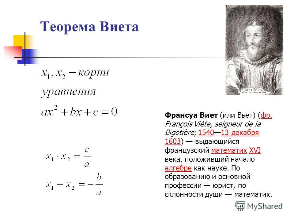 Теорема Виета Франсуа Виет (или Вьет) (фр. François Viète, seigneur de la Bigotière; 154013 декабря 1603) выдающийся французский математик XVI века, положивший начало алгебре как науке. По образованию и основной профессии юрист, по склонности души ма