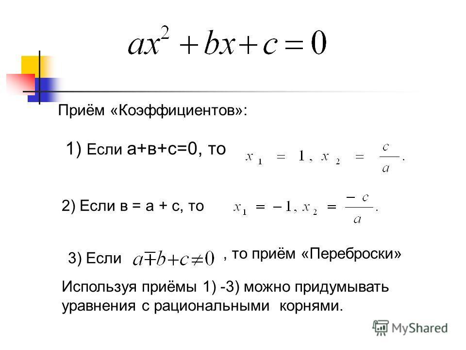 Приём «Коэффициентов»: 1) Если а+в+с=0, то 2) Если в = а + с, то 3) Если Используя приёмы 1) -3) можно придумывать уравнения с рациональными корнями., то приём «Переброски»