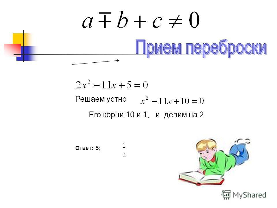 Решаем устно Его корни 10 и 1, и делим на 2. Ответ: 5;