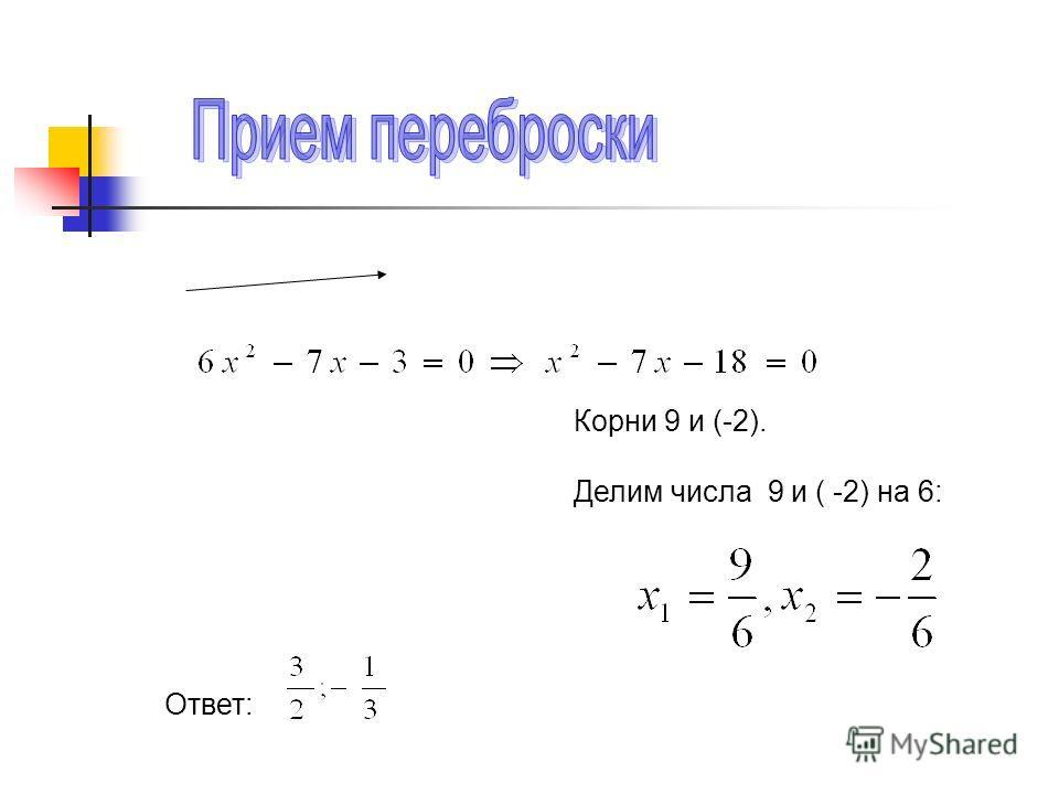 Корни 9 и (-2). Делим числа 9 и ( -2) на 6: Ответ:
