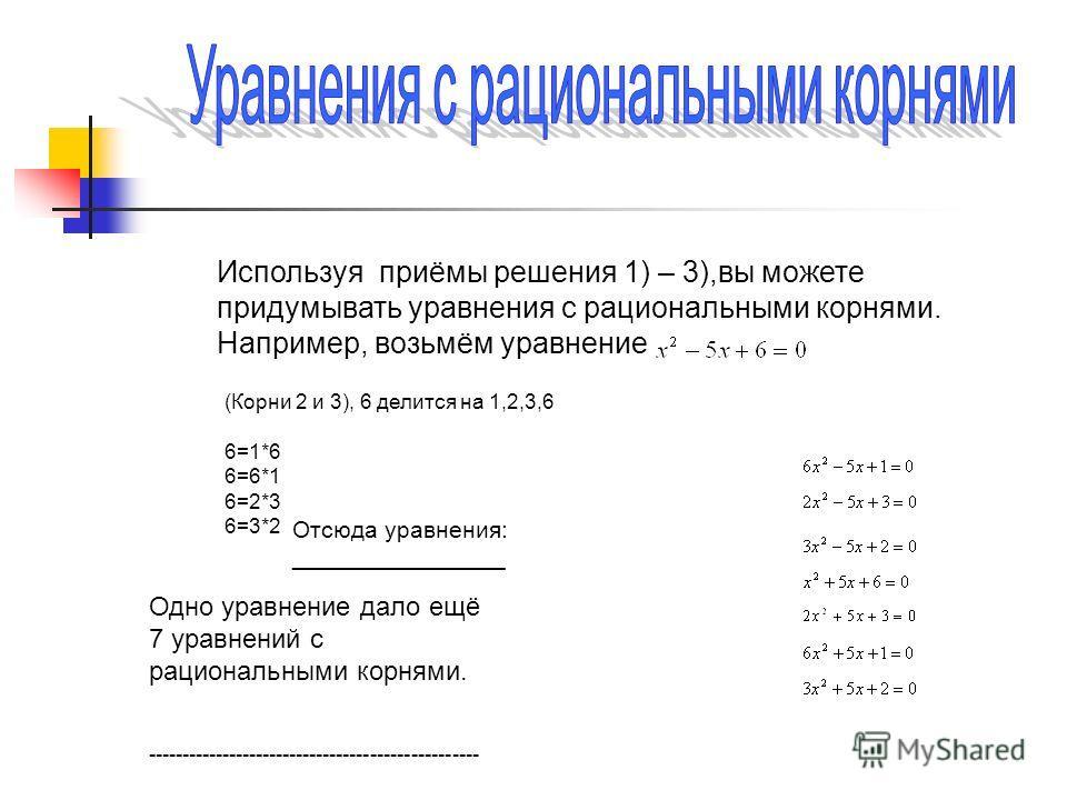 Используя приёмы решения 1) – 3),вы можете придумывать уравнения с рациональными корнями. Например, возьмём уравнение (Корни 2 и 3), 6 делится на 1,2,3,6 6=1*6 6=6*1 6=2*3 6=3*2 Отсюда уравнения: ________________ Одно уравнение дало ещё 7 уравнений с