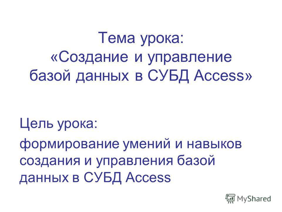 Тема урока: «Создание и управление базой данных в СУБД Access» Цель урока: формирование умений и навыков создания и управления базой данных в СУБД Access