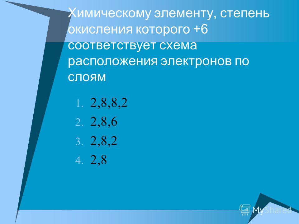 Химическому элементу, степень окисления которого +6 соответствует схема расположения электронов по слоям 1. 2,8,8,2 2. 2,8,6 3. 2,8,2 4. 2,8