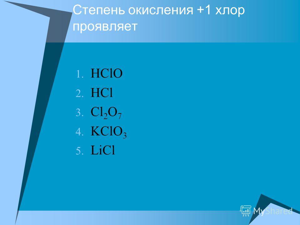 Степень окисления +1 хлор проявляет 1. HClO 2. HСl 3. Сl 2 O 7 4. KClO 3 5. LiCl
