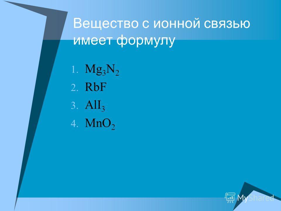 Вещество с ионной связью имеет формулу 1. Mg 3 N 2 2. RbF 3. AlI 3 4. MnO 2
