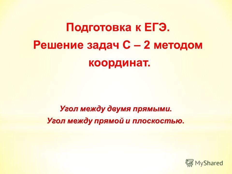 Подготовка к ЕГЭ. Решение задач С – 2 методом координат. Угол между двумя прямыми. Угол между прямой и плоскостью.