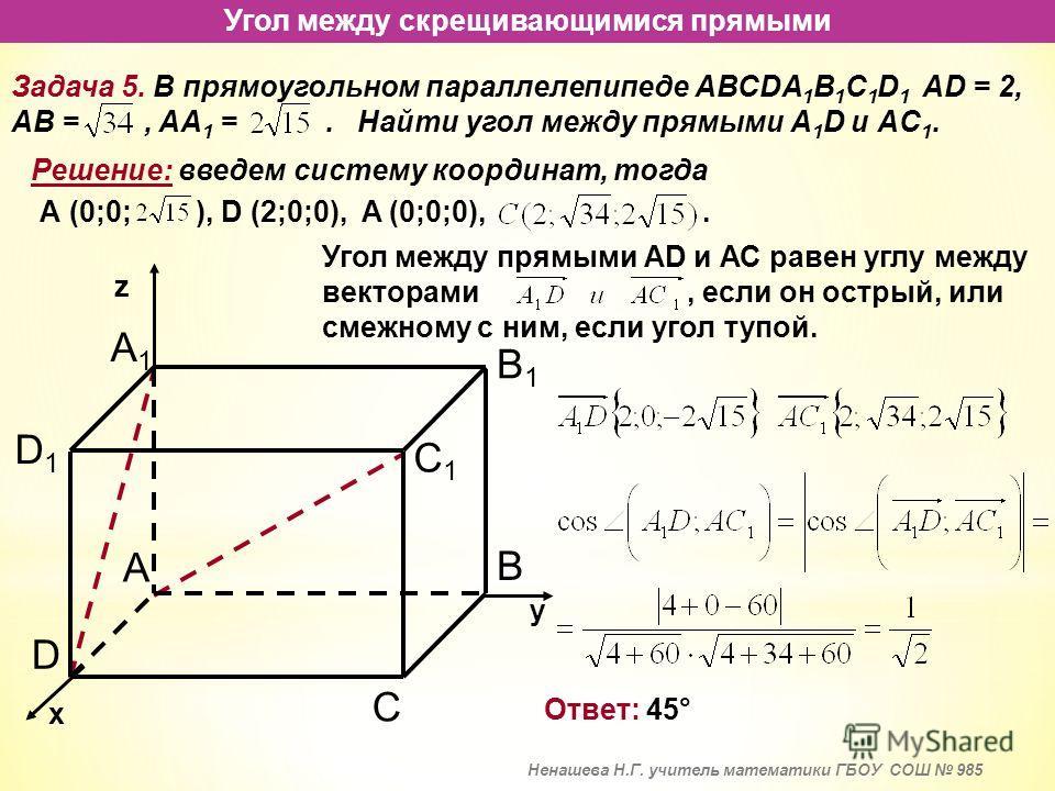 Угол между скрещивающимися прямыми Задача 5. В прямоугольном параллелепипеде АВСDA 1 B 1 C 1 D 1 AD = 2, AB =, AA 1 =. Найти угол между прямыми А 1 D и АC 1. Решение: введем систему координат, тогда х у z Угол между прямыми АD и АС равен углу между в