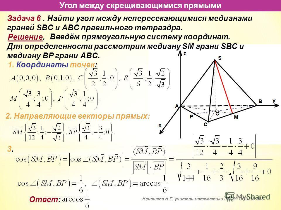 Угол между скрещивающимися прямыми Задача 6. Найти угол между непересекающимися медианами граней SBC и ABC правильного тетраэдра. Решение. Введём прямоугольную систему координат. 1. Координаты точек: 2. Направляющие векторы прямых: Для определенности