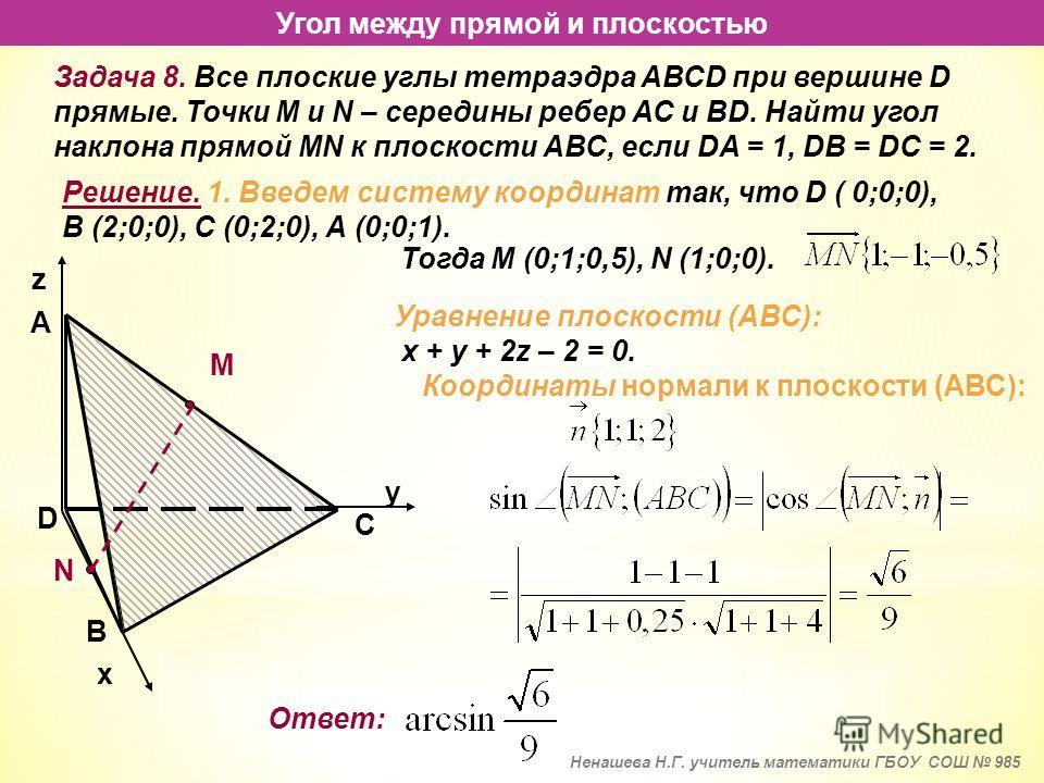Угол между прямой и плоскостью Задача 8. Все плоские углы тетраэдра АВСD при вершине D прямые. Точки М и N – середины ребер АС и ВD. Найти угол наклона прямой MN к плоскости АВС, если DA = 1, DB = DC = 2. Решение. 1. Введем систему координат так, что