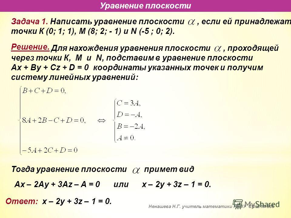 Уравнение плоскости Задача 1. Написать уравнение плоскости, если ей принадлежат точки К (0; 1; 1), М (8; 2; - 1) и N (-5 ; 0; 2). Ax – 2Ay + 3Az – A = 0или x – 2y + 3z – 1 = 0. Ответ: x – 2y + 3z – 1 = 0. Для нахождения уравнения плоскости, проходяще