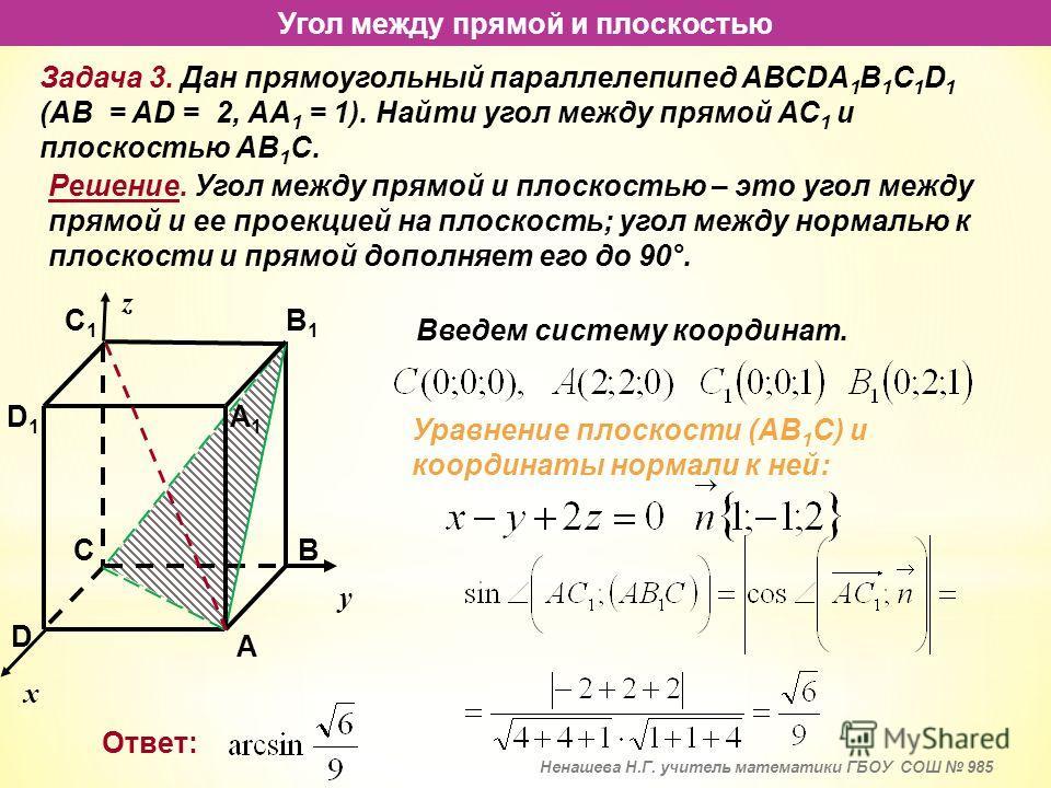 Угол между прямой и плоскостью Задача 3. Дан прямоугольный параллелепипед АВСDA 1 B 1 C 1 D 1 (АВ = AD = 2, АА 1 = 1). Найти угол между прямой АС 1 и плоскостью АВ 1 С. Угол между прямой и плоскостью – это угол между прямой и ее проекцией на плоскост
