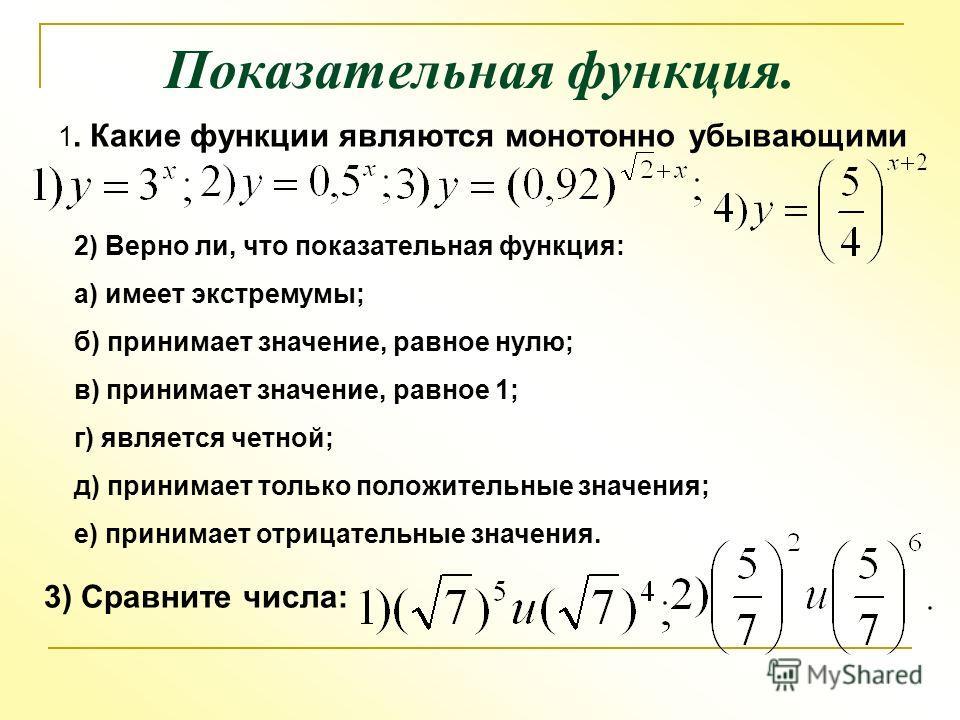 Показательная функция. 1. Какие функции являются монотонно убывающими 2) Верно ли, что показательная функция: а) имеет экстремумы; б) принимает значение, равное нулю; в) принимает значение, равное 1; г) является четной; д) принимает только положитель