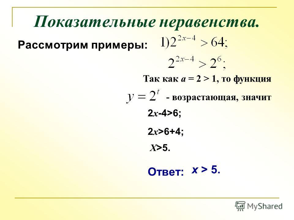 Показательные неравенства. Рассмотрим примеры: Так как а = 2 > 1, то функция - возрастающая, значит 2 х -4>6; 2 x >6+4; X>5.X>5. Ответ: x > 5.