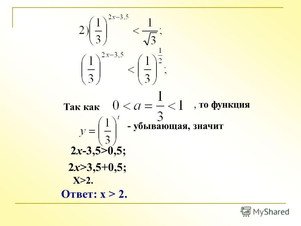 Так как, то функция - убывающая, значит 2x-3,5>0,5; 2x>3,5+0,5; X>2. Ответ: x > 2.