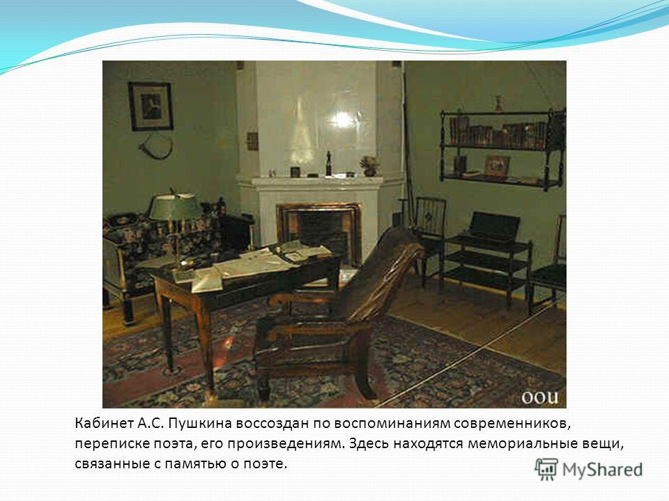 Кабинет А.С. Пушкина воссоздан по воспоминаниям современников, переписке поэта, его произведениям. Здесь находятся мемориальные вещи, связанные с памятью о поэте.