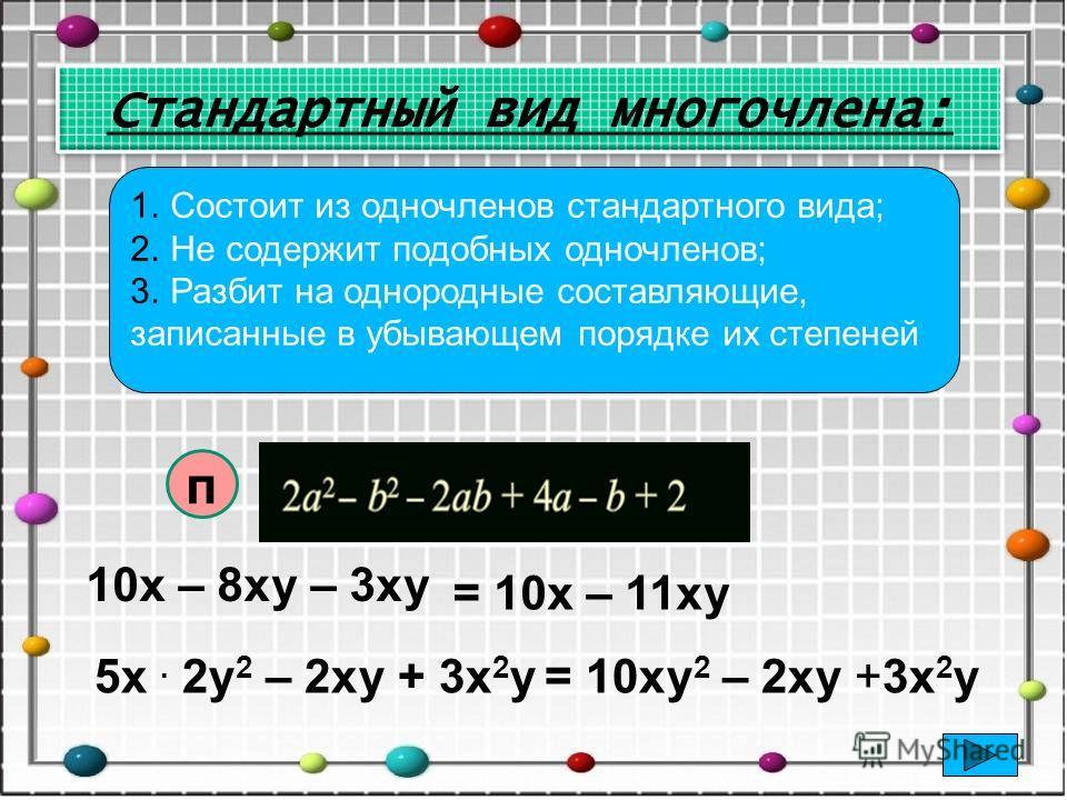 1. Состоит из одночленов стандартного вида; 2. Не содержит подобных одночленов; 3. Разбит на однородные составляющие, записанные в убывающем порядке их степеней 10х – 8ху – 3ху = 10х – 11ху 5х. 2у 2 – 2ху + 3х 2 у = 10ху 2 – 2ху +3х 2 у п