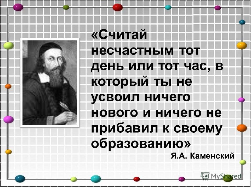 «Считай несчастным тот день или тот час, в который ты не усвоил ничего нового и ничего не прибавил к своему образованию» Я.А. Каменский