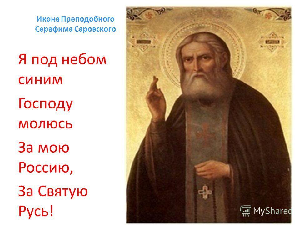 Икона Преподобного Серафима Саровского Я под небом синим Господу молюсь За мою Россию, За Святую Русь!