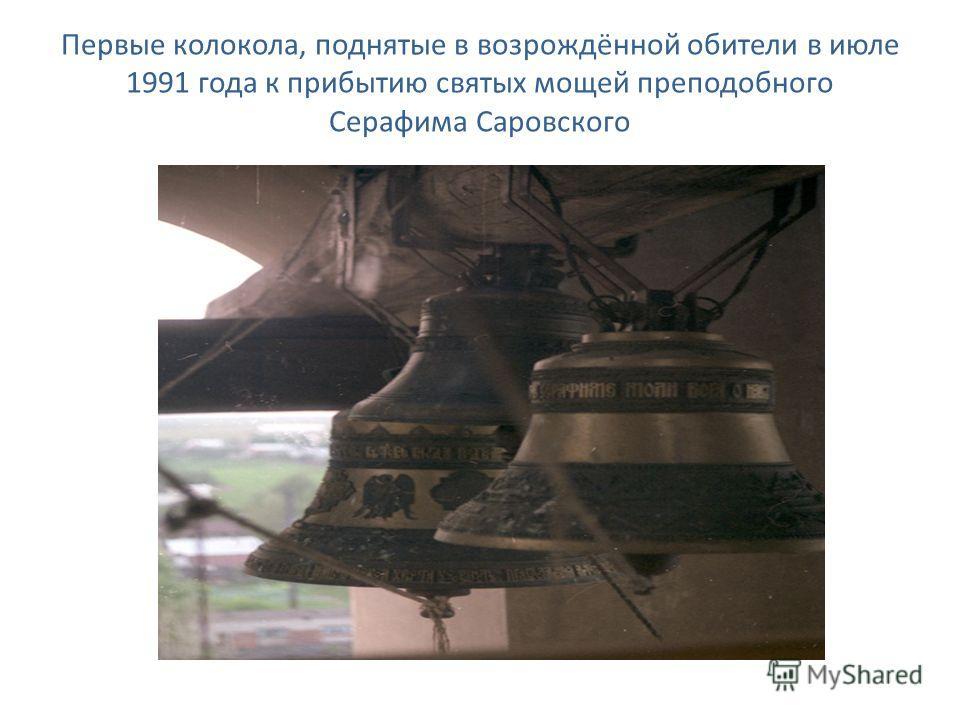 Первые колокола, поднятые в возрождённой обители в июле 1991 года к прибытию святых мощей преподобного Серафима Саровского