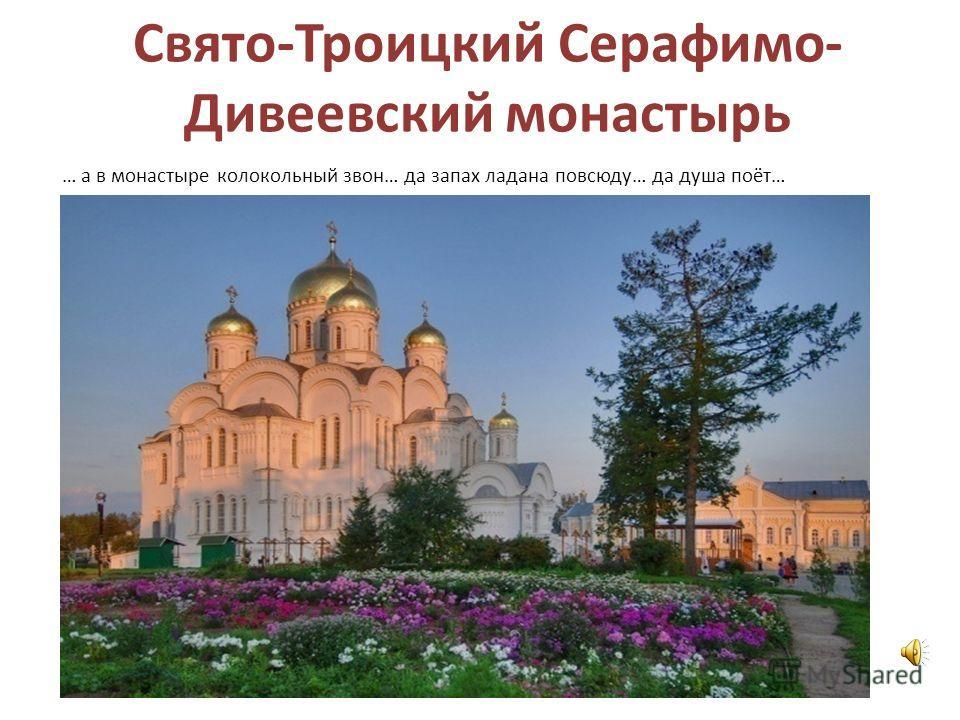 Свято-Троицкий Серафимо- Дивеевский монастырь … а в монастыре колокольный звон… да запах ладана повсюду… да душа поёт…