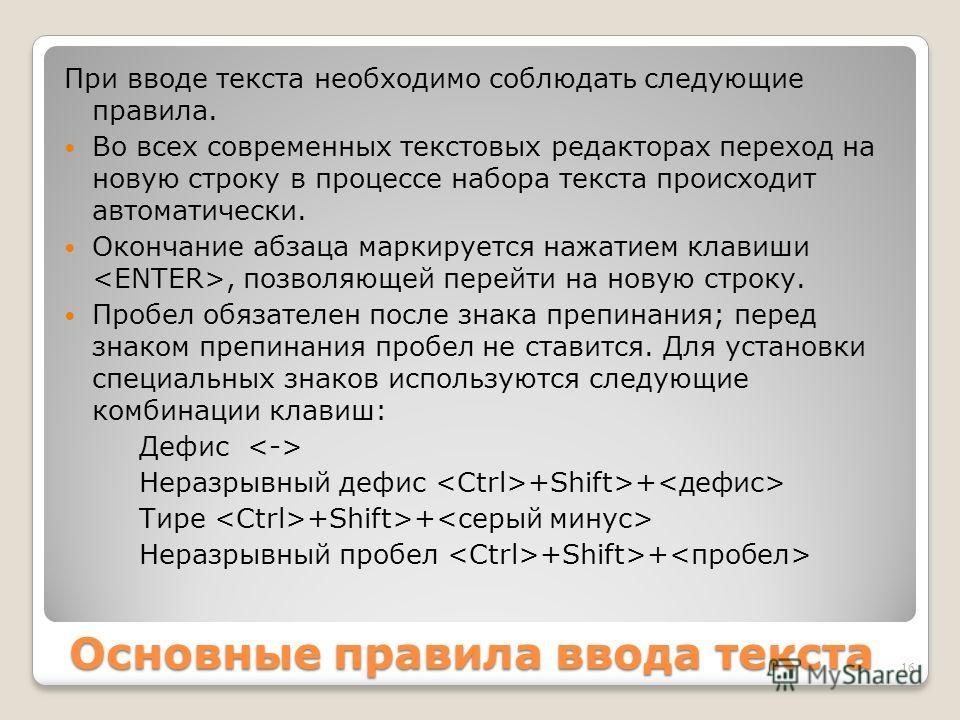 Основные правила ввода текста При вводе текста необходимо соблюдать следующие правила. Во всех современных текстовых редакторах переход на новую строку в процессе набора текста происходит автоматически. Окончание абзаца маркируется нажатием клавиши,