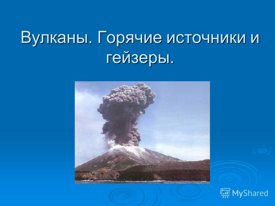 Вулканы. Горячие источники и гейзеры.