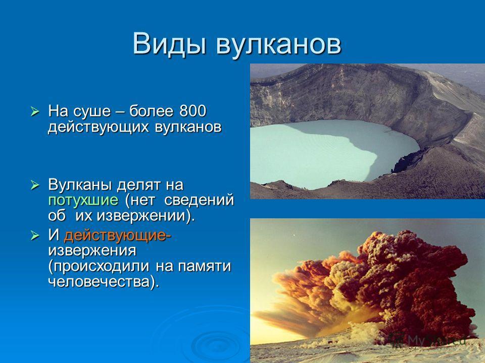 Виды вулканов На суше – более 800 действующих вулканов На суше – более 800 действующих вулканов Вулканы делят на потухшие (нет сведений об их извержении). Вулканы делят на потухшие (нет сведений об их извержении). И действующие- извержения (происходи