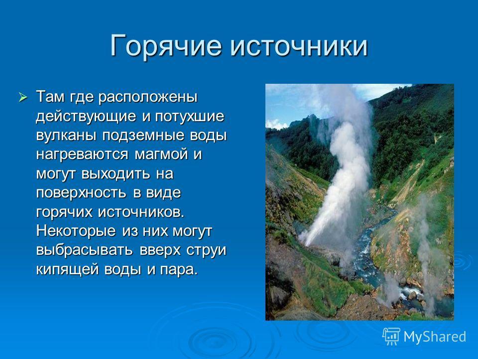 Горячие источники Там где расположены действующие и потухшие вулканы подземные воды нагреваются магмой и могут выходить на поверхность в виде горячих источников. Некоторые из них могут выбрасывать вверх струи кипящей воды и пара. Там где расположены
