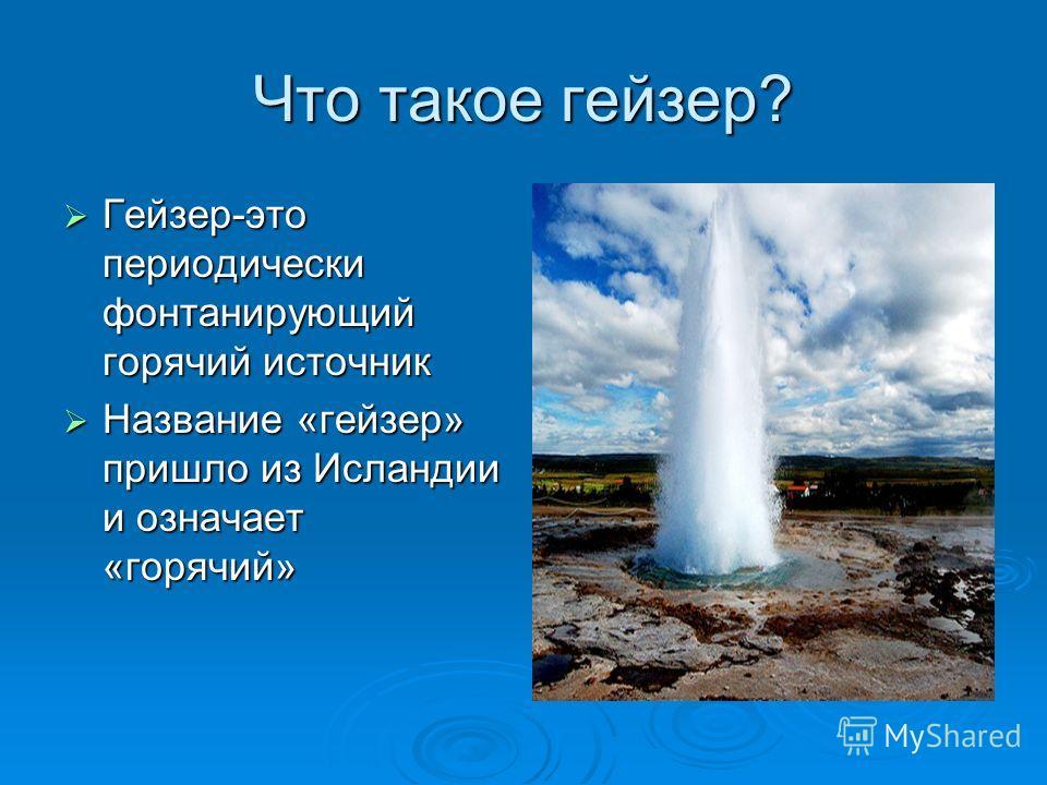Что такое гейзер? Гейзер-это периодически фонтанирующий горячий источник Гейзер-это периодически фонтанирующий горячий источник Название «гейзер» пришло из Исландии и означает «горячий» Название «гейзер» пришло из Исландии и означает «горячий»