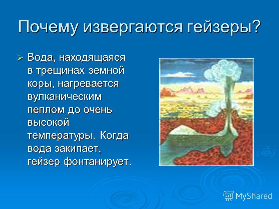 Почему извергаются гейзеры? Вода, находящаяся в трещинах земной коры, нагревается вулканическим пеплом до очень высокой температуры. Когда вода закипает, гейзер фонтанирует. Вода, находящаяся в трещинах земной коры, нагревается вулканическим пеплом д