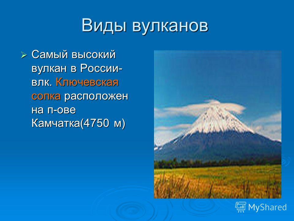 Виды вулканов Самый высокий вулкан в России- влк. Ключевская сопка расположен на п-ове Камчатка(4750 м) Самый высокий вулкан в России- влк. Ключевская сопка расположен на п-ове Камчатка(4750 м)