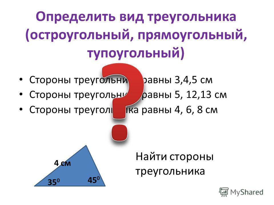 Определить вид треугольника (остроугольный, прямоугольный, тупоугольный) Стороны треугольника равны 3,4,5 см Стороны треугольника равны 5, 12,13 см Стороны треугольника равны 4, 6, 8 см Найти стороны треугольника 35 0 45 0 4 см