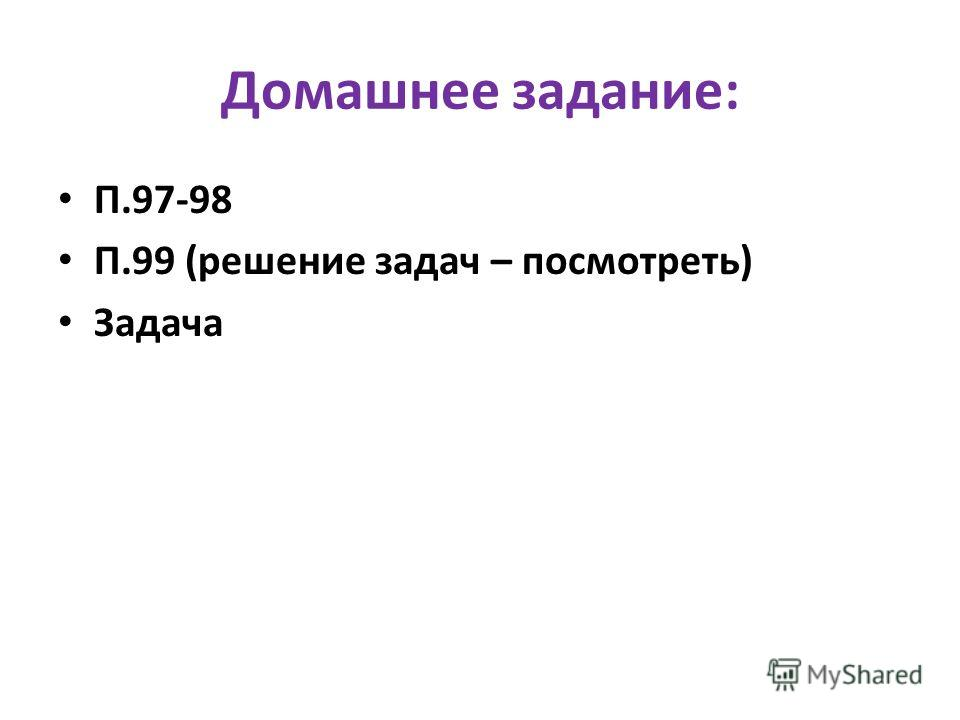 Домашнее задание: П.97-98 П.99 (решение задач – посмотреть) Задача