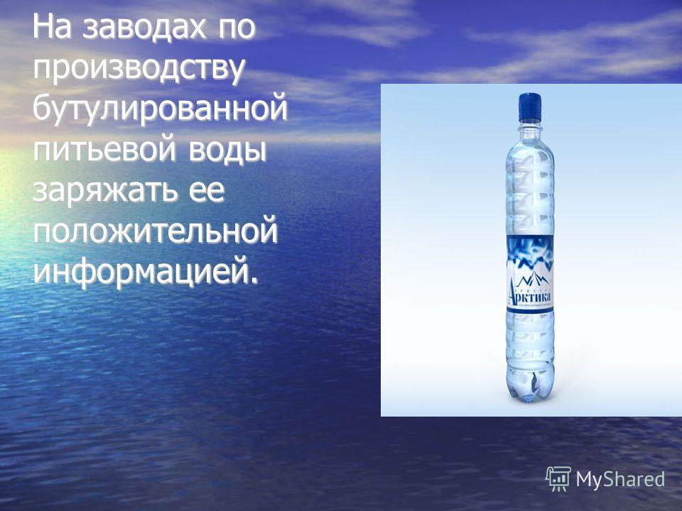 На заводах по производству бутулированной питьевой воды заряжать ее положительной информацией. На заводах по производству бутулированной питьевой воды заряжать ее положительной информацией.