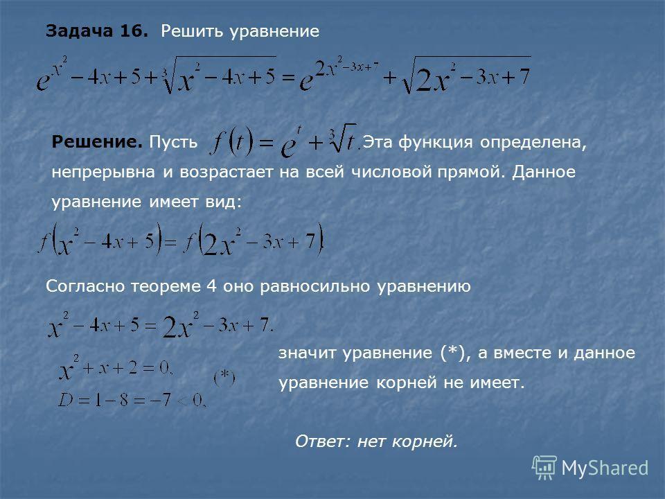 Задача 16. Решить уравнение Решение. Пусть Эта функция определена, непрерывна и возрастает на всей числовой прямой. Данное уравнение имеет вид: Согласно теореме 4 оно равносильно уравнению значит уравнение (*), а вместе и данное уравнение корней не и
